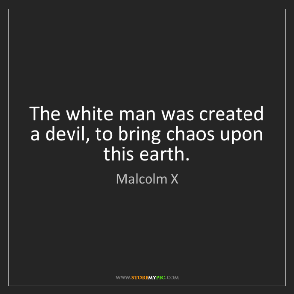 Malcolm X: The white man was created a devil, to bring chaos upon...