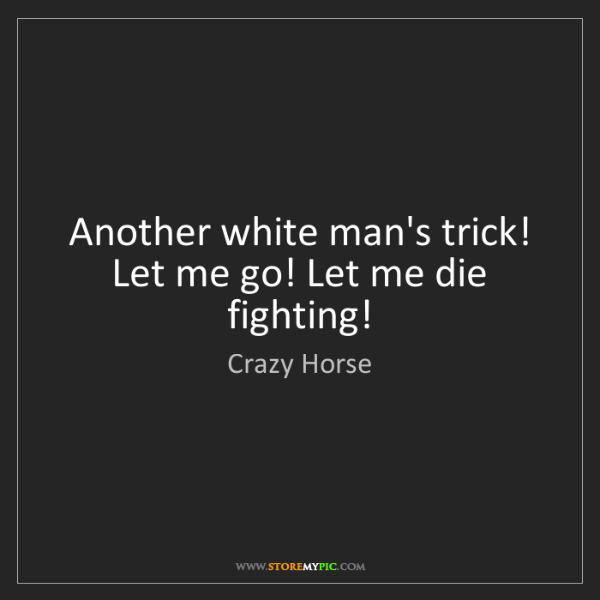 Crazy Horse: Another white man's trick! Let me go! Let me die fighting!