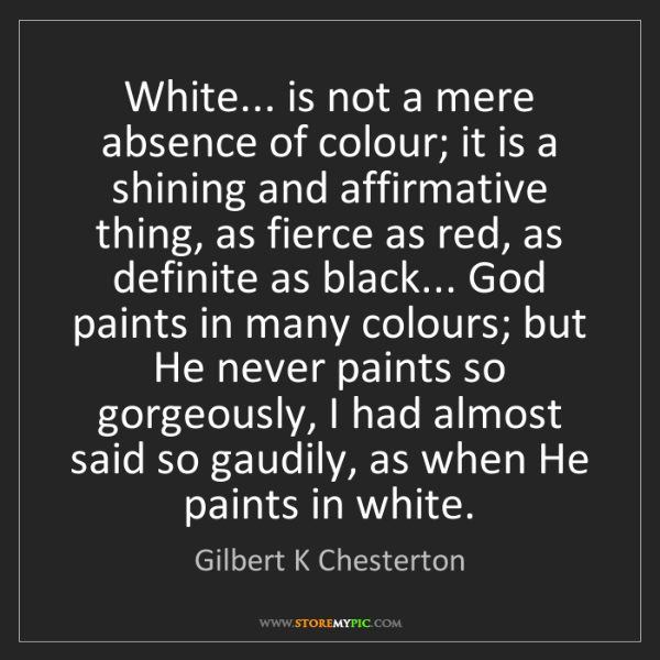 Gilbert K Chesterton: White... is not a mere absence of colour; it is a shining...