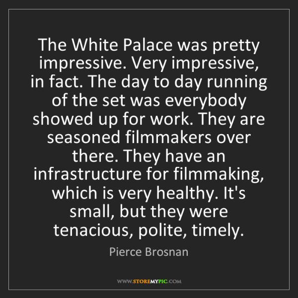 Pierce Brosnan: The White Palace was pretty impressive. Very impressive,...
