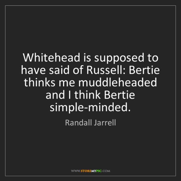 Randall Jarrell: Whitehead is supposed to have said of Russell: Bertie...