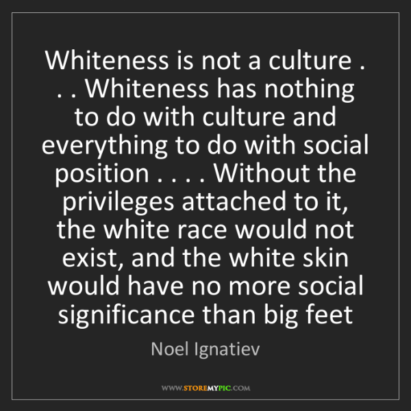 Noel Ignatiev: Whiteness is not a culture . . . Whiteness has nothing...