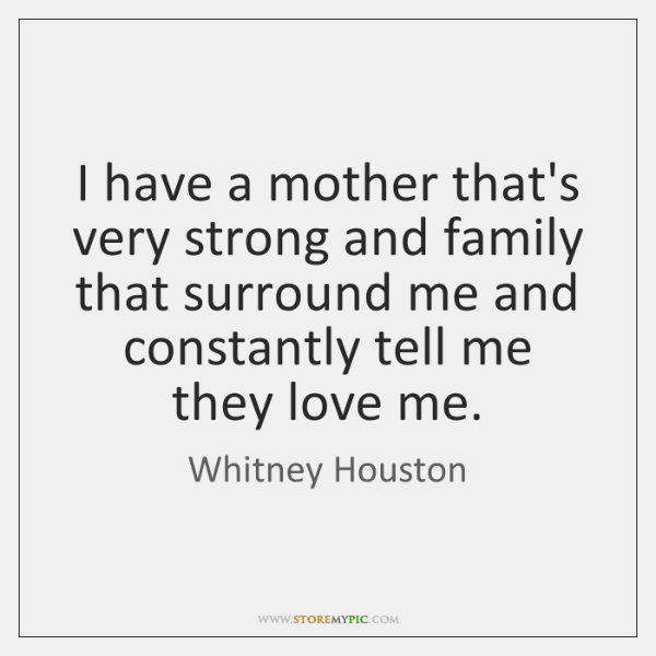I have a mother that's very strong and family that surround me ...