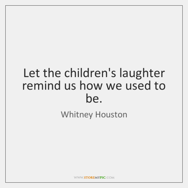 Let the children's laughter remind us how we used to be.