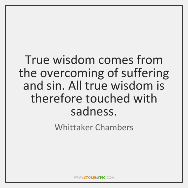 True wisdom comes from the overcoming of suffering and sin. All true ...