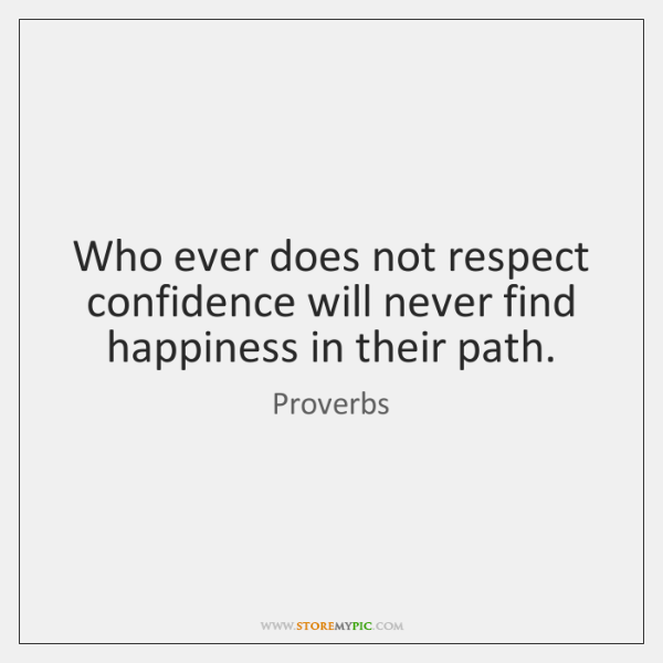 Who ever does not respect confidence will never find happiness in their ...