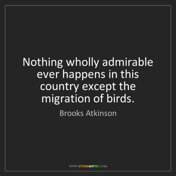 Brooks Atkinson: Nothing wholly admirable ever happens in this country...
