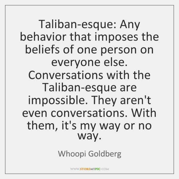 Taliban-esque: Any behavior that imposes the beliefs of one person on everyone ...