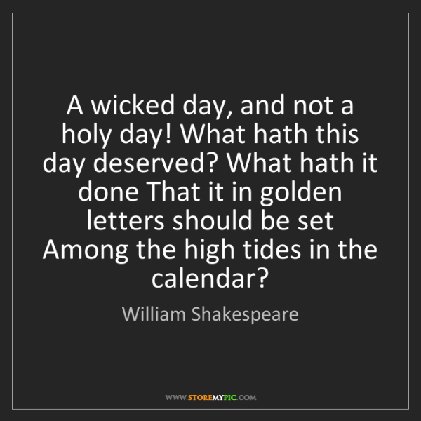 William Shakespeare: A wicked day, and not a holy day! What hath this day...