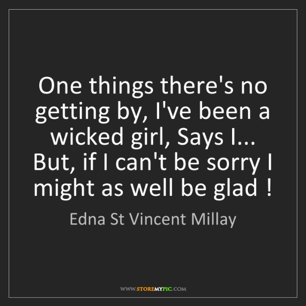 Edna St Vincent Millay: One things there's no getting by, I've been a wicked...