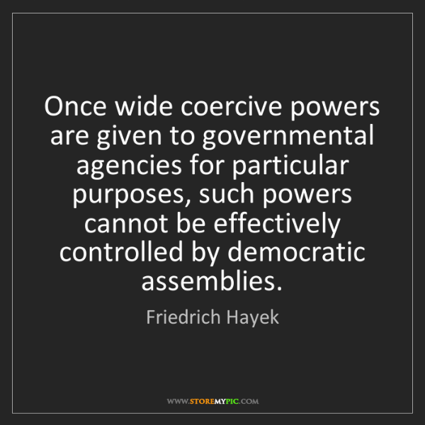 Friedrich Hayek: Once wide coercive powers are given to governmental agencies...