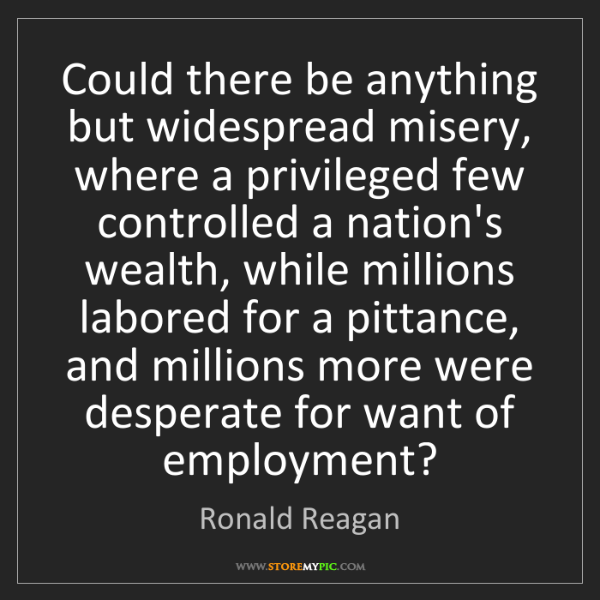 Ronald Reagan: Could there be anything but widespread misery, where...