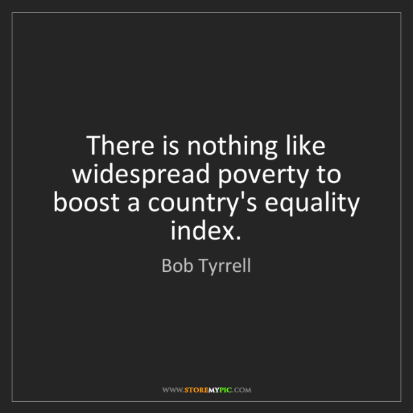 Bob Tyrrell: There is nothing like widespread poverty to boost a country's...