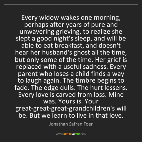 Jonathan Safran Foer: Every widow wakes one morning, perhaps after years of...