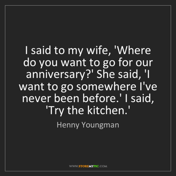 Henny Youngman: I said to my wife, 'Where do you want to go for our anniversary?'...