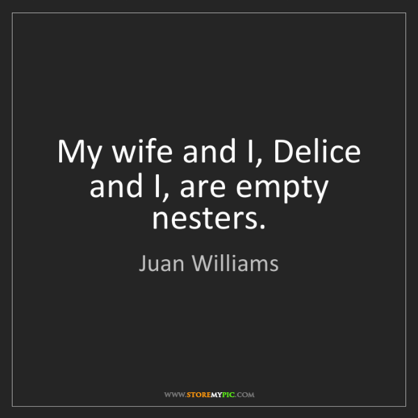 Juan Williams: My wife and I, Delice and I, are empty nesters.