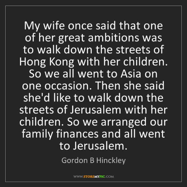 Gordon B Hinckley: My wife once said that one of her great ambitions was...