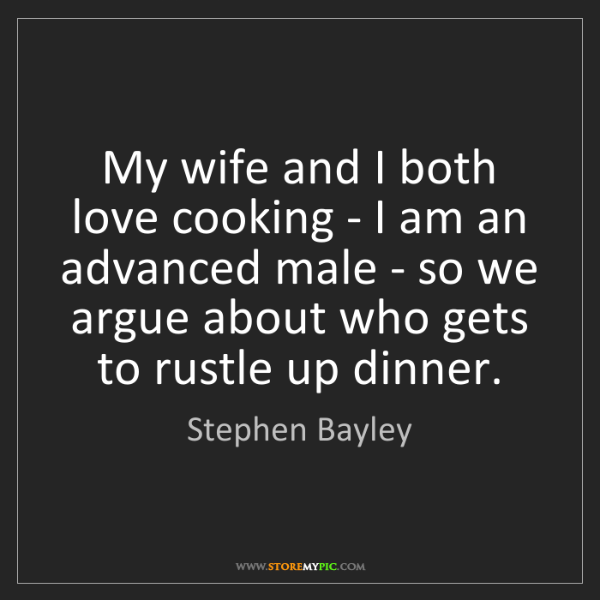 Stephen Bayley: My wife and I both love cooking - I am an advanced male...