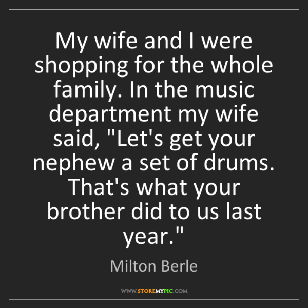 Milton Berle: My wife and I were shopping for the whole family. In...