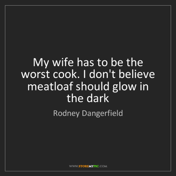 Rodney Dangerfield: My wife has to be the worst cook. I don't believe meatloaf...