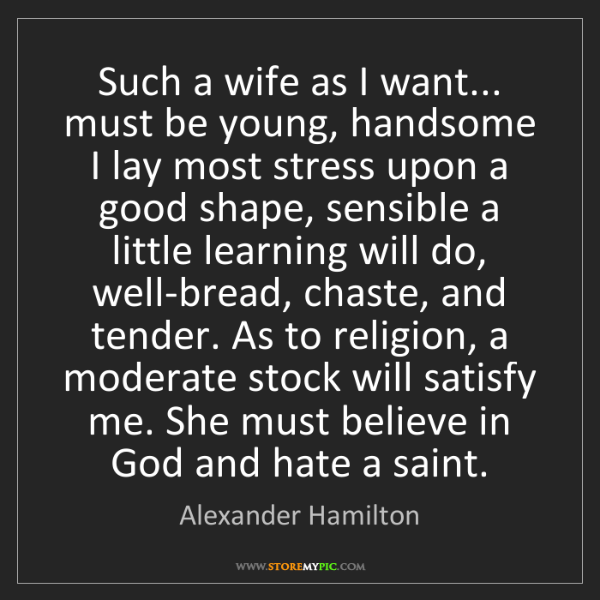 Alexander Hamilton: Such a wife as I want... must be young, handsome I lay...