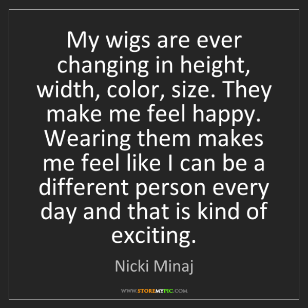 Nicki Minaj: My wigs are ever changing in height, width, color, size....