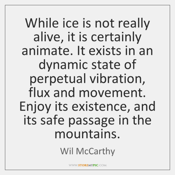 While ice is not really alive, it is certainly animate. It exists ...