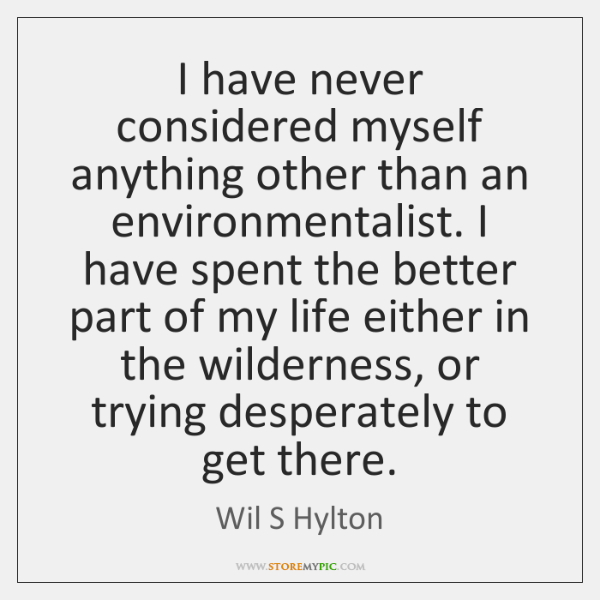 I have never considered myself anything other than an environmentalist. I have ...