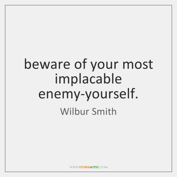 beware of your most implacable enemy-yourself.