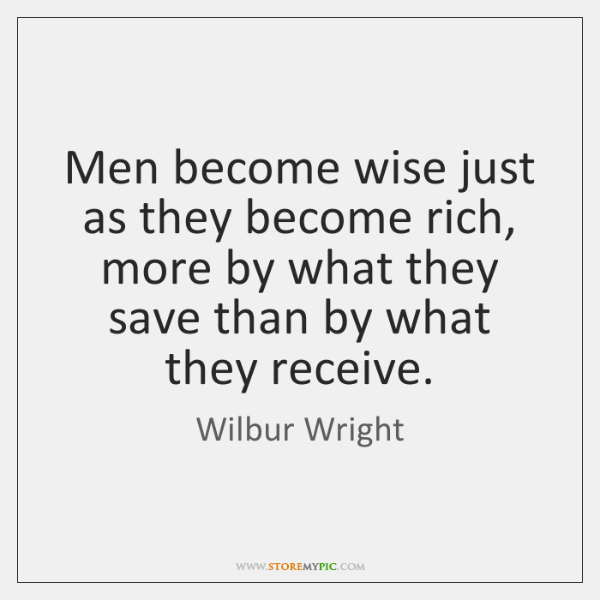 Men become wise just as they become rich, more by what they ...