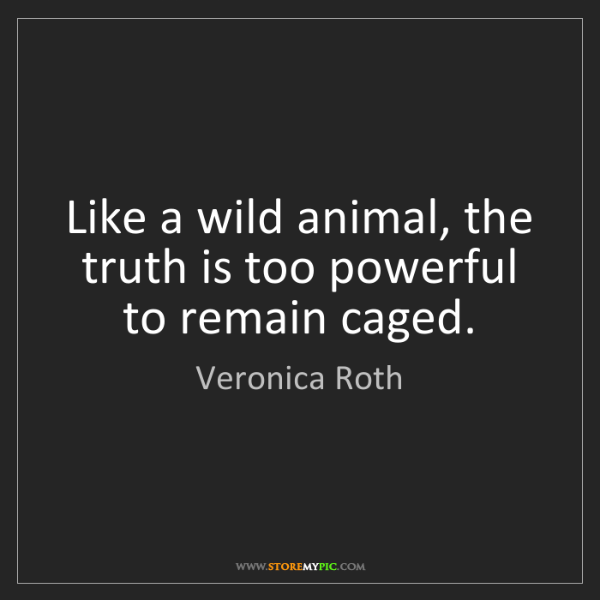 Veronica Roth: Like a wild animal, the truth is too powerful to remain...