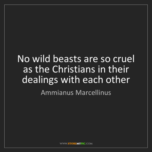 Ammianus Marcellinus: No wild beasts are so cruel as the Christians in their...