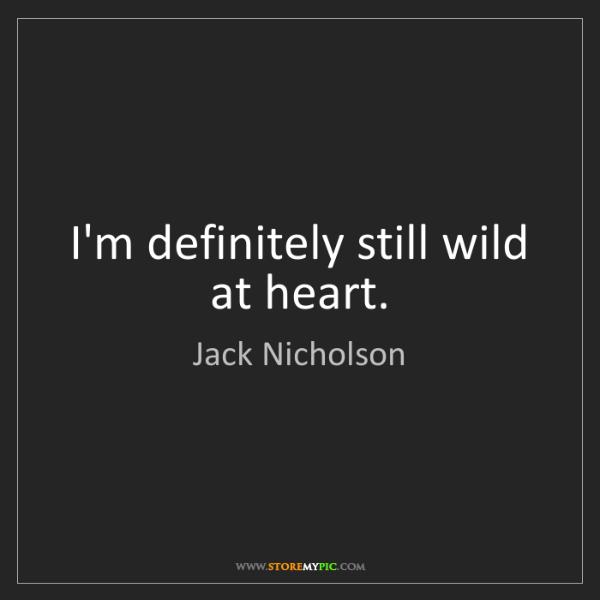 Jack Nicholson: I'm definitely still wild at heart.