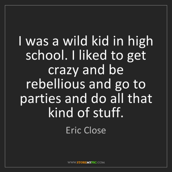 Eric Close: I was a wild kid in high school. I liked to get crazy...