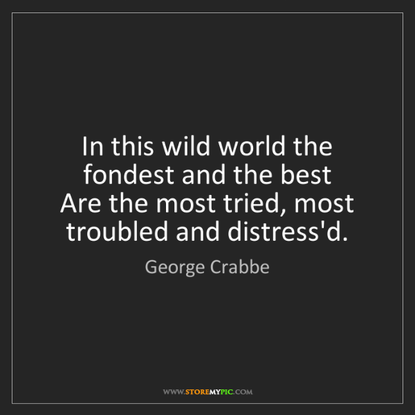 George Crabbe: In this wild world the fondest and the best  Are the...