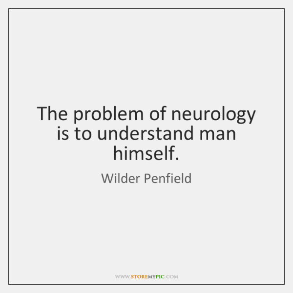 The problem of neurology is to understand man himself.
