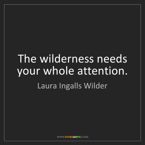 Laura Ingalls Wilder: The wilderness needs your whole attention.