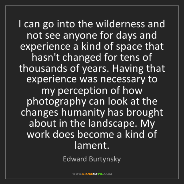 Edward Burtynsky: I can go into the wilderness and not see anyone for days...