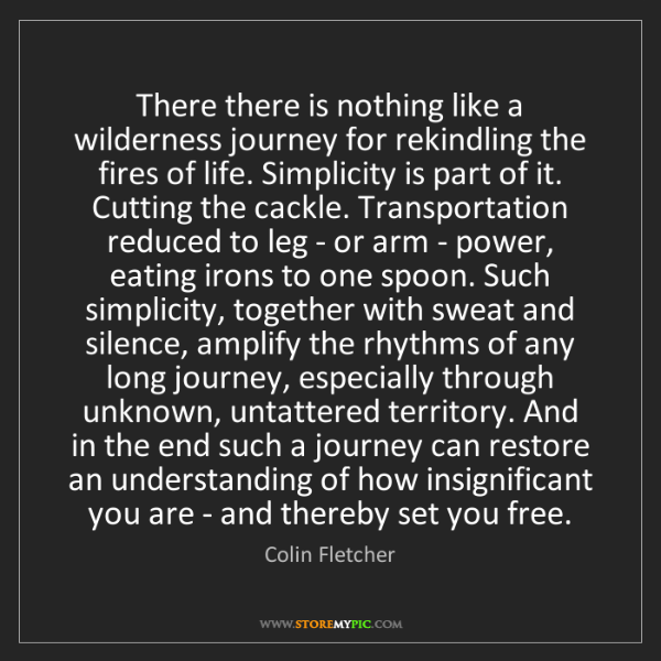 Colin Fletcher: There there is nothing like a wilderness journey for...
