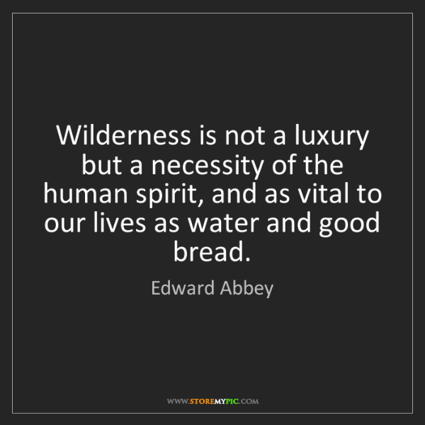 Edward Abbey: Wilderness is not a luxury but a necessity of the human...