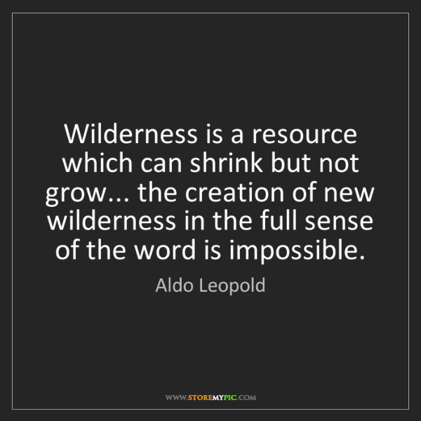 Aldo Leopold: Wilderness is a resource which can shrink but not grow......