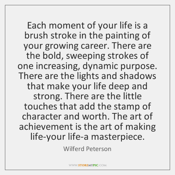 Each moment of your life is a brush stroke in the painting ...