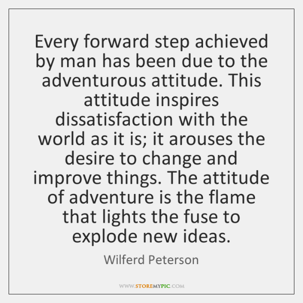Every forward step achieved by man has been due to the adventurous ...