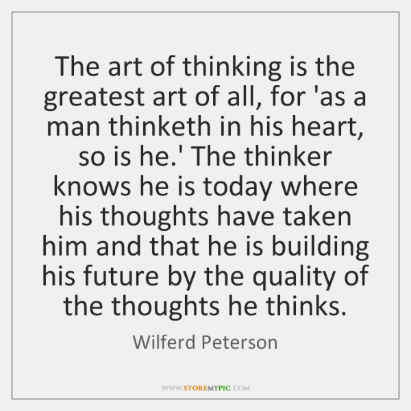 The art of thinking is the greatest art of all, for 'as ...
