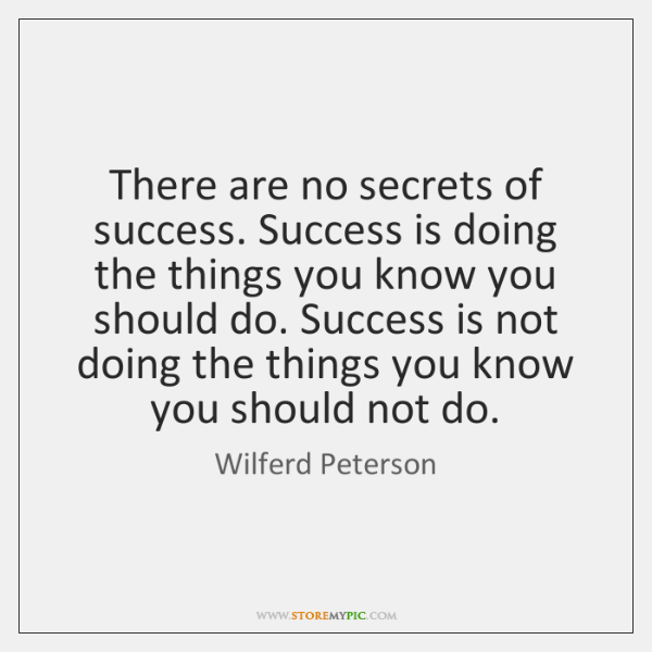There are no secrets of success. Success is doing the things you ...