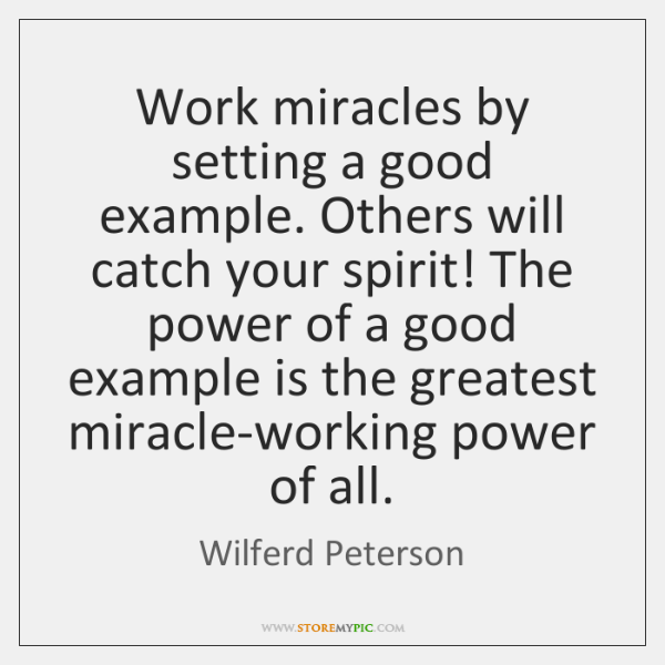 Work miracles by setting a good example. Others will catch your spirit! ...