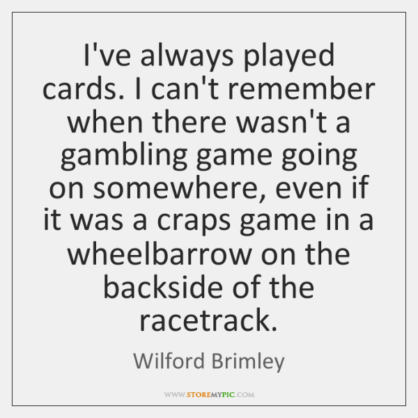 I've always played cards. I can't remember when there wasn't a gambling ...
