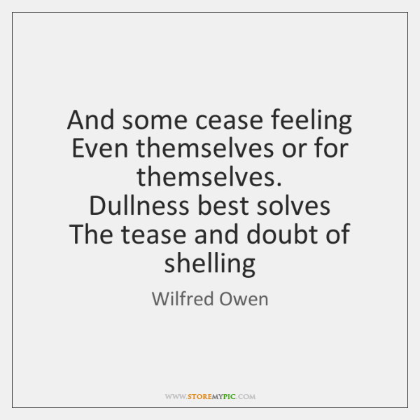 And some cease feeling  Even themselves or for themselves.  Dullness best solves  ...