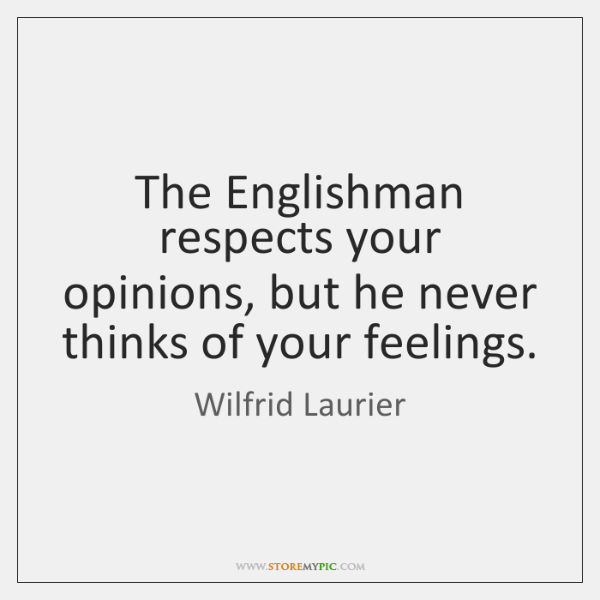 The Englishman respects your opinions, but he never thinks of your feelings.