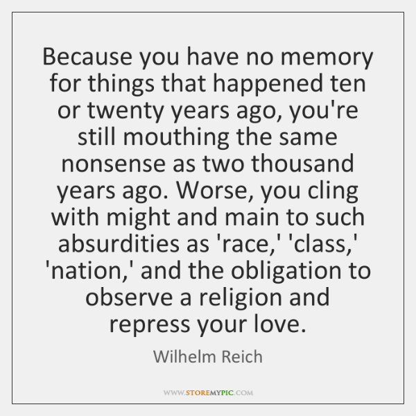 Because you have no memory for things that happened ten or twenty ...